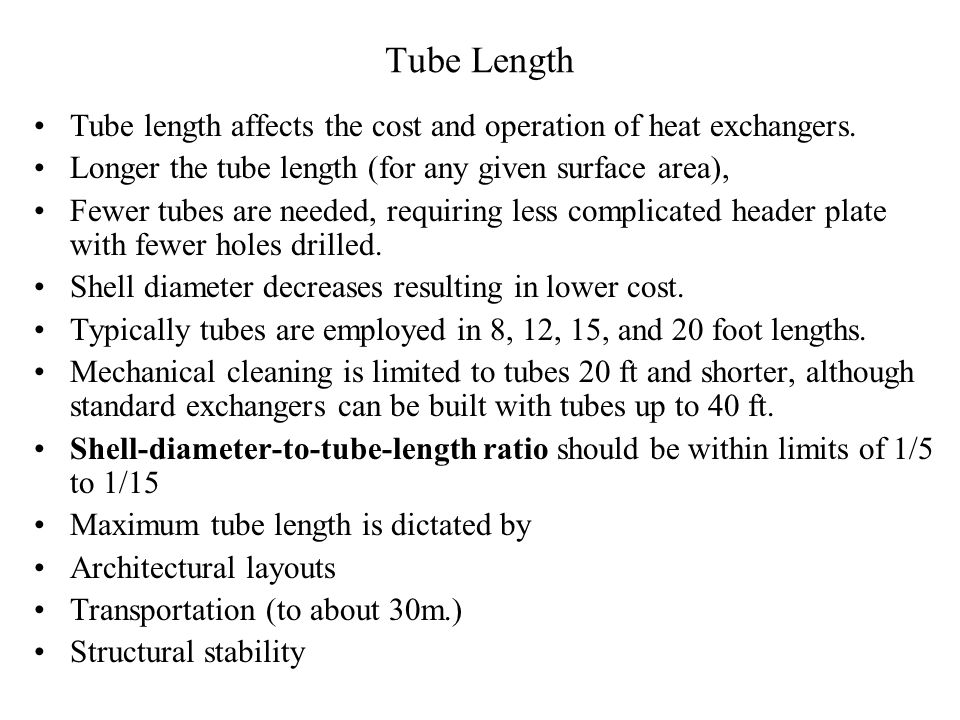Tube Length Tube length affects the cost and operation of heat exchangers. Longer the tube length (for any given surface area),