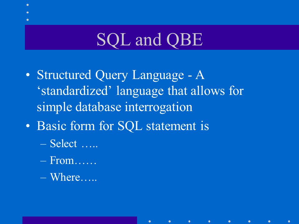 SQL and QBE Structured Query Language - A 'standardized' language that allows for simple database interrogation.