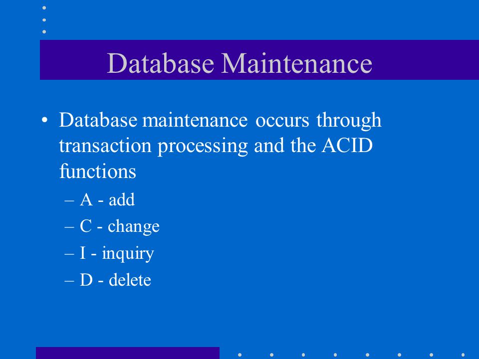 Database Maintenance Database maintenance occurs through transaction processing and the ACID functions.