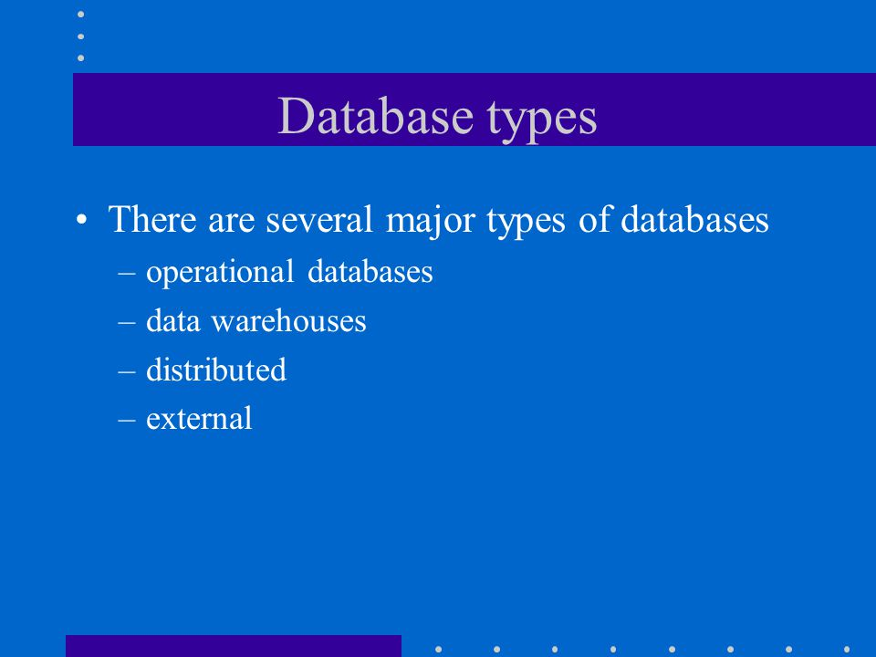 Database types There are several major types of databases
