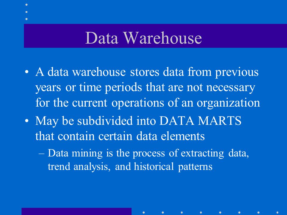 Data Warehouse A data warehouse stores data from previous years or time periods that are not necessary for the current operations of an organization.