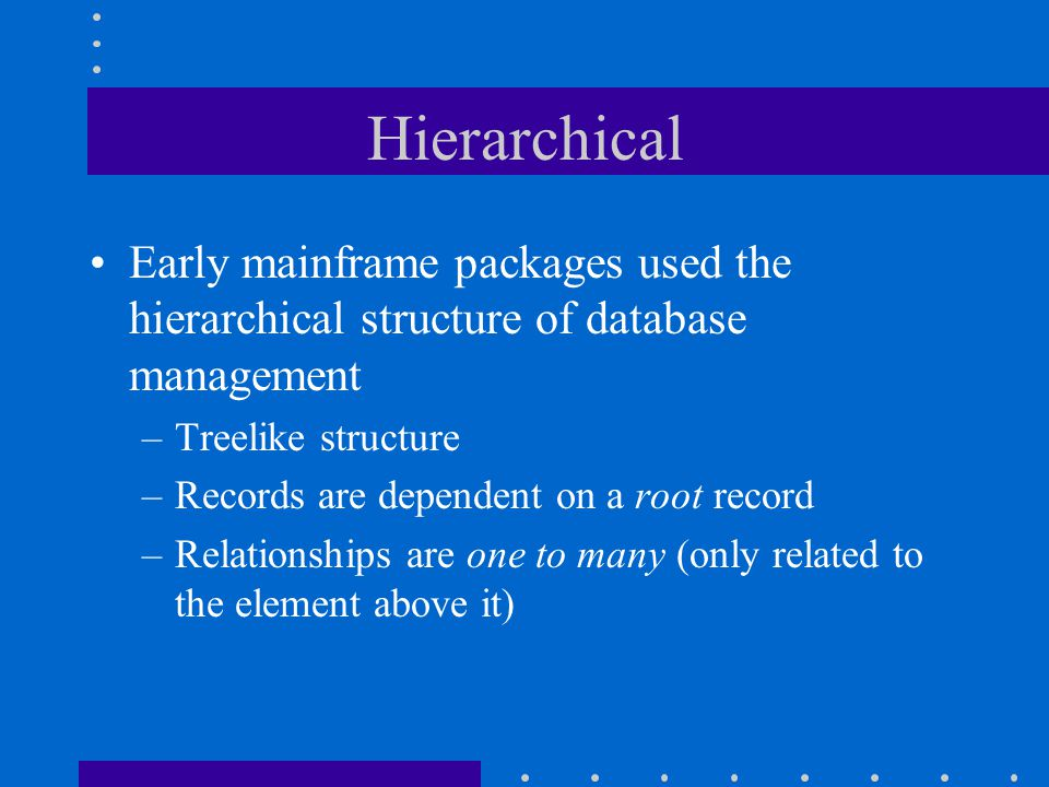 Hierarchical Early mainframe packages used the hierarchical structure of database management. Treelike structure.