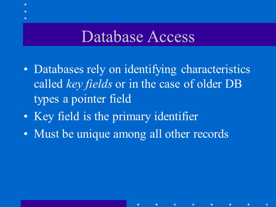 Database Access Databases rely on identifying characteristics called key fields or in the case of older DB types a pointer field.
