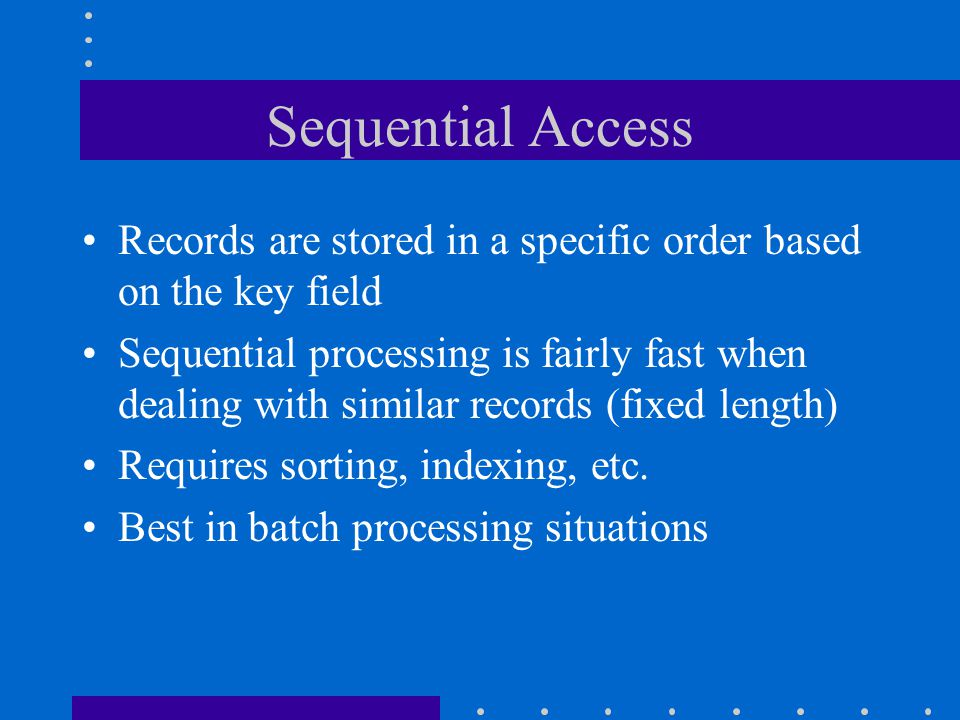 Sequential Access Records are stored in a specific order based on the key field.