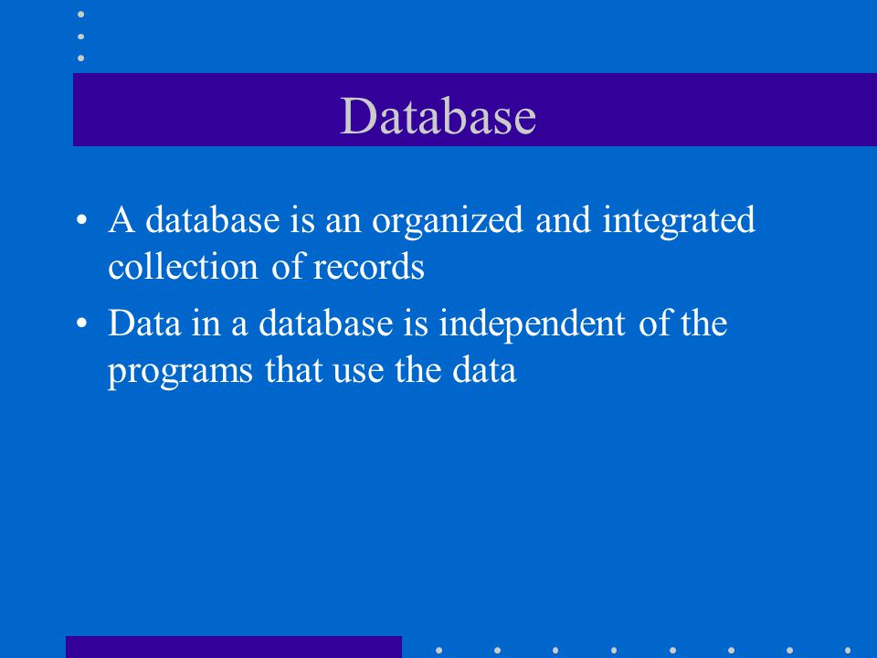 Database A database is an organized and integrated collection of records.