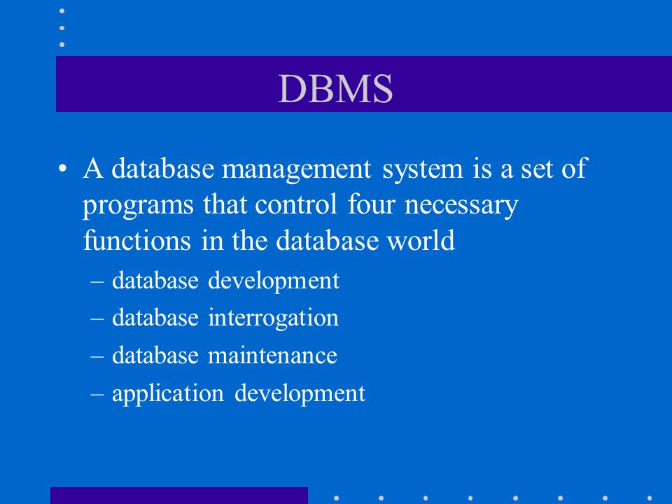 DBMS A database management system is a set of programs that control four necessary functions in the database world.