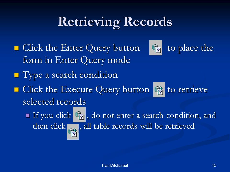 Retrieving Records Click the Enter Query button to place the form in Enter Query mode. Type a search condition.