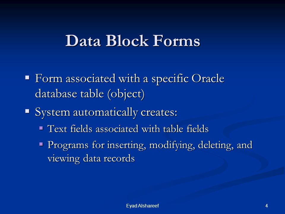 Data Block Forms Form associated with a specific Oracle database table (object) System automatically creates: