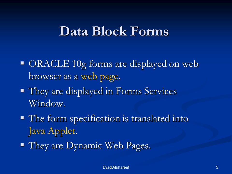 Data Block Forms ORACLE 10g forms are displayed on web browser as a web page. They are displayed in Forms Services Window.