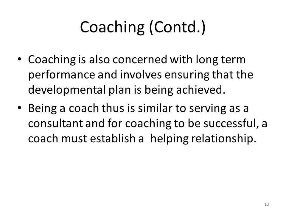 Coaching (Contd.) Coaching is also concerned with long term performance and involves ensuring that the developmental plan is being achieved.