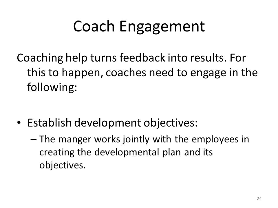 Coach Engagement Coaching help turns feedback into results. For this to happen, coaches need to engage in the following: