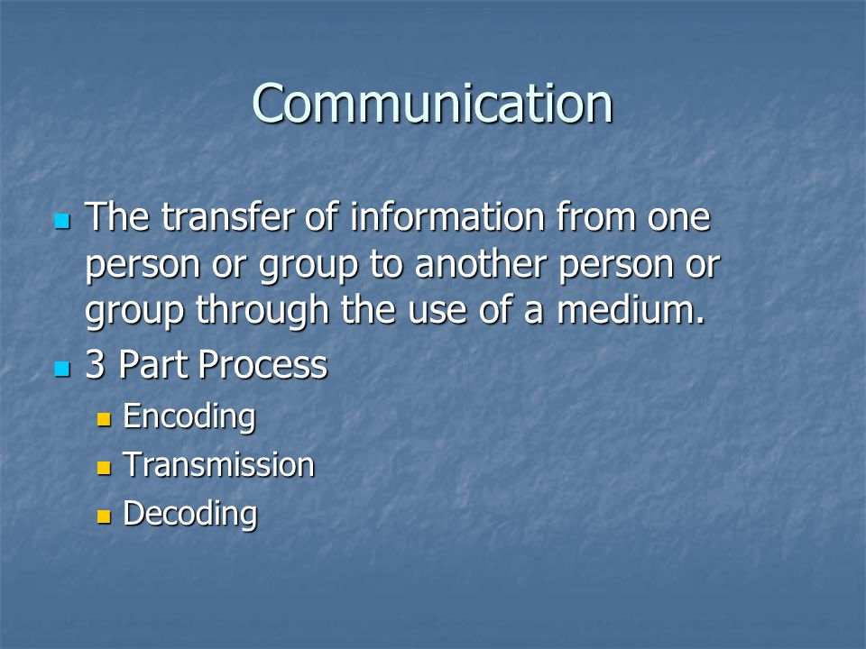 Communication The transfer of information from one person or group to another person or group through the use of a medium.
