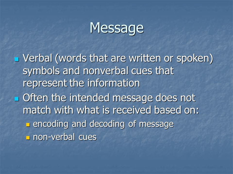 Message Verbal (words that are written or spoken) symbols and nonverbal cues that represent the information.