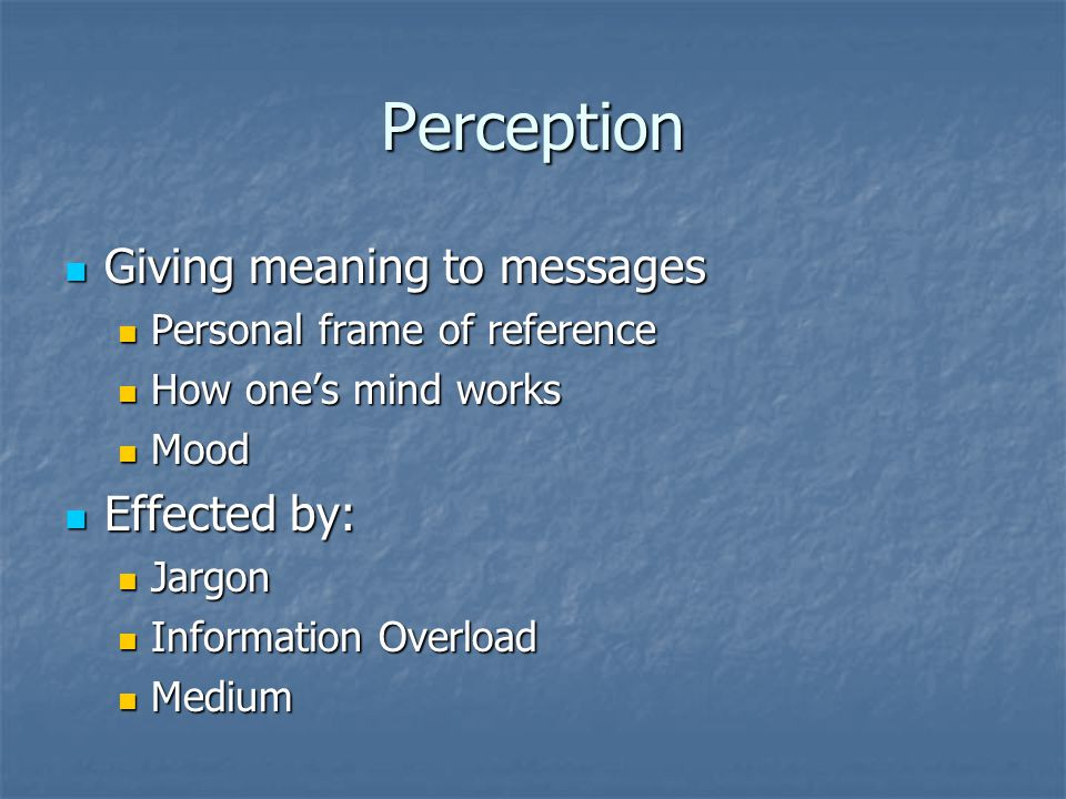 Perception Giving meaning to messages Effected by: