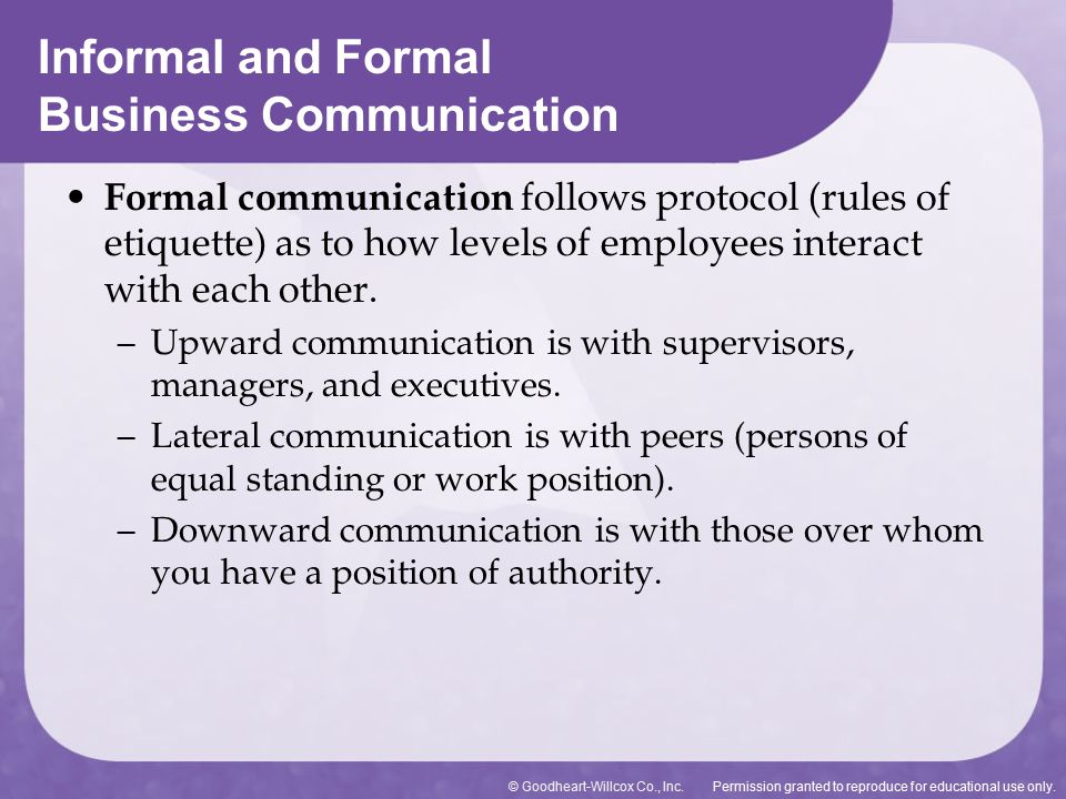 advantages of informal communication over formal communication Profitable organizations rely on formal and informal business communication patterns formal communication channels provide structure toward productive outcomes informal interactions allow authentic relationships to be built and alternative methods to create meaning in the organization both complement each other.