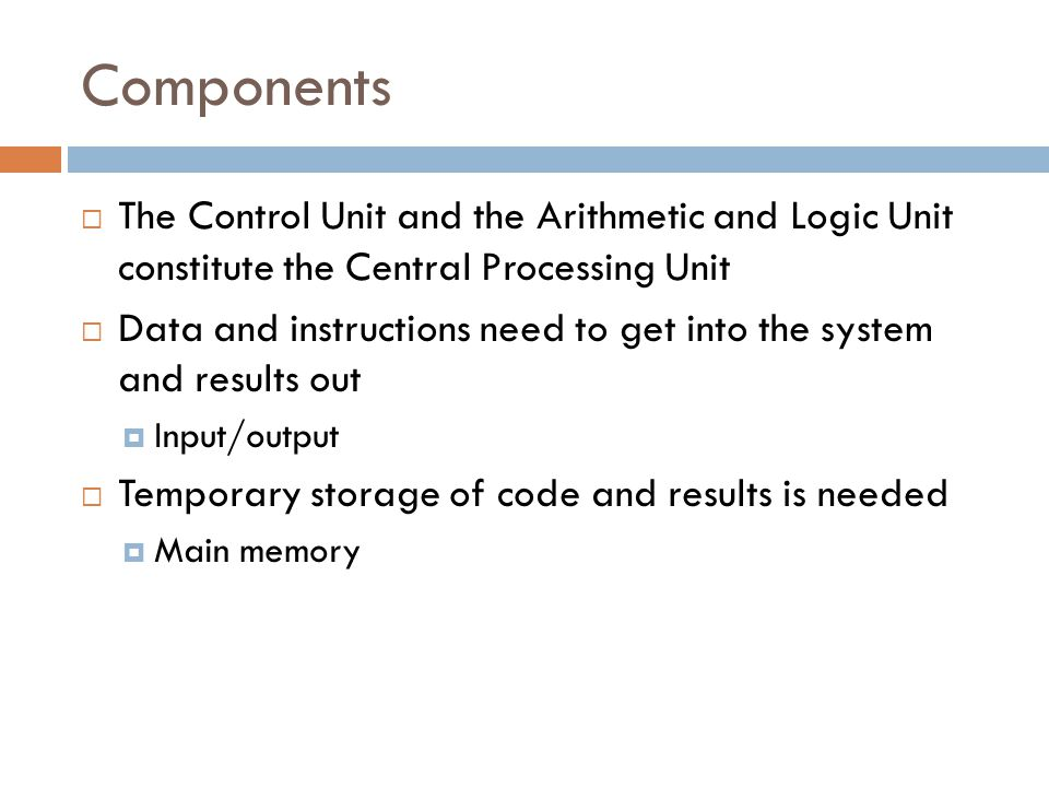 Components The Control Unit and the Arithmetic and Logic Unit constitute the Central Processing Unit.