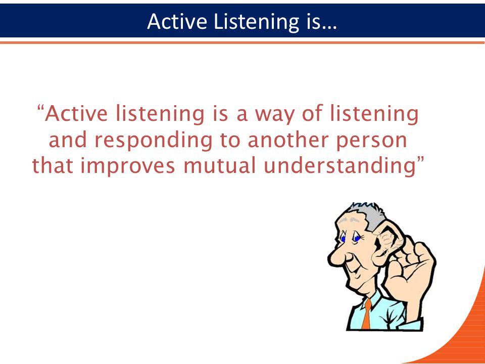 2727 Active Listening is… Active listening is a way of listening and responding to another person that improves mutual understanding