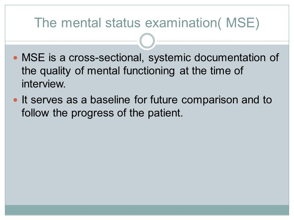 mental status exam The mental status exam is analogous to the physical exam: it is a series of observations and examinations at one point in time.
