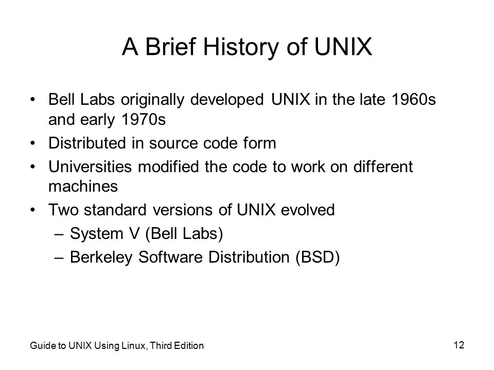 A Brief History of UNIX Bell Labs originally developed UNIX in the late 1960s and early 1970s. Distributed in source code form.