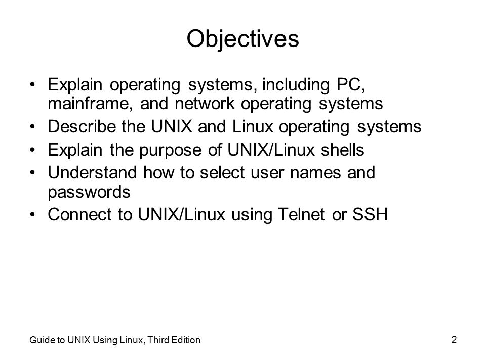 Objectives Explain operating systems, including PC, mainframe, and network operating systems. Describe the UNIX and Linux operating systems.