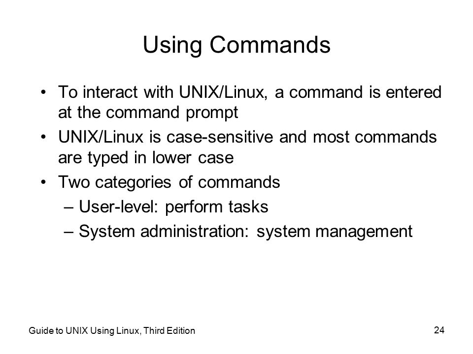 Using Commands To interact with UNIX/Linux, a command is entered at the command prompt.