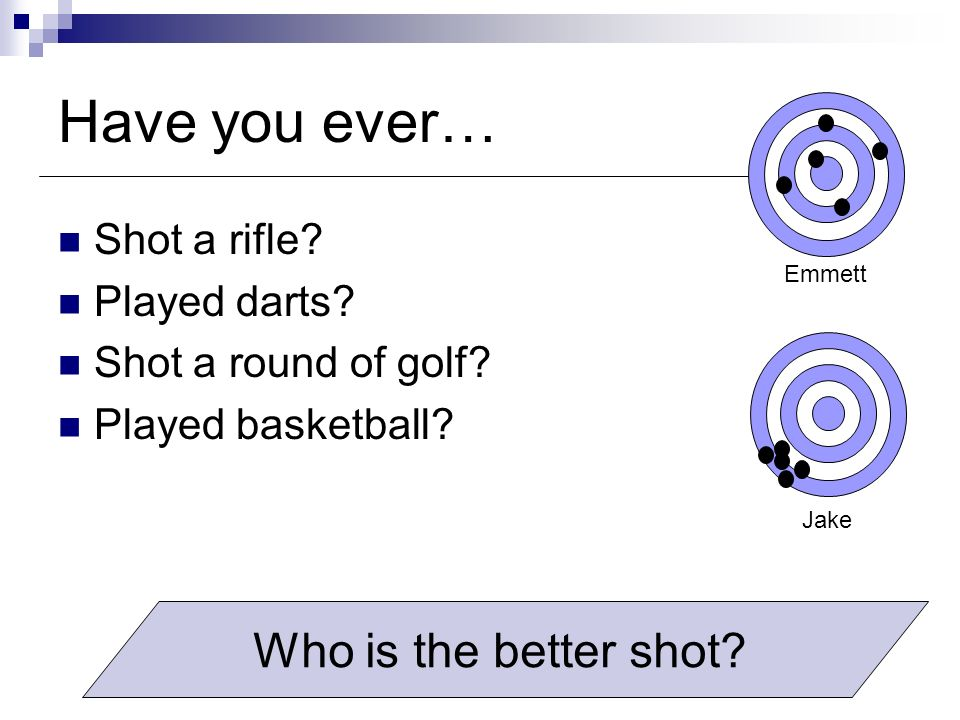 Have you ever… Who is the better shot Shot a rifle Played darts