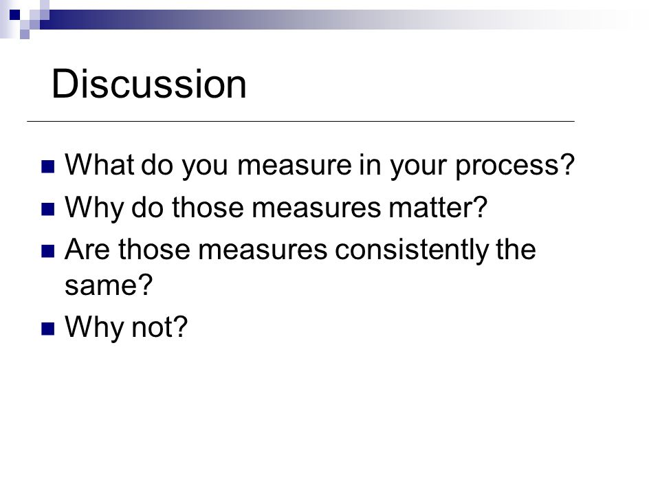 Discussion What do you measure in your process