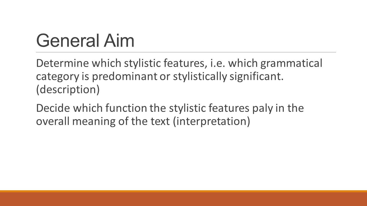 General Aim Determine which stylistic features, i.e. which grammatical category is predominant or stylistically significant. (description)