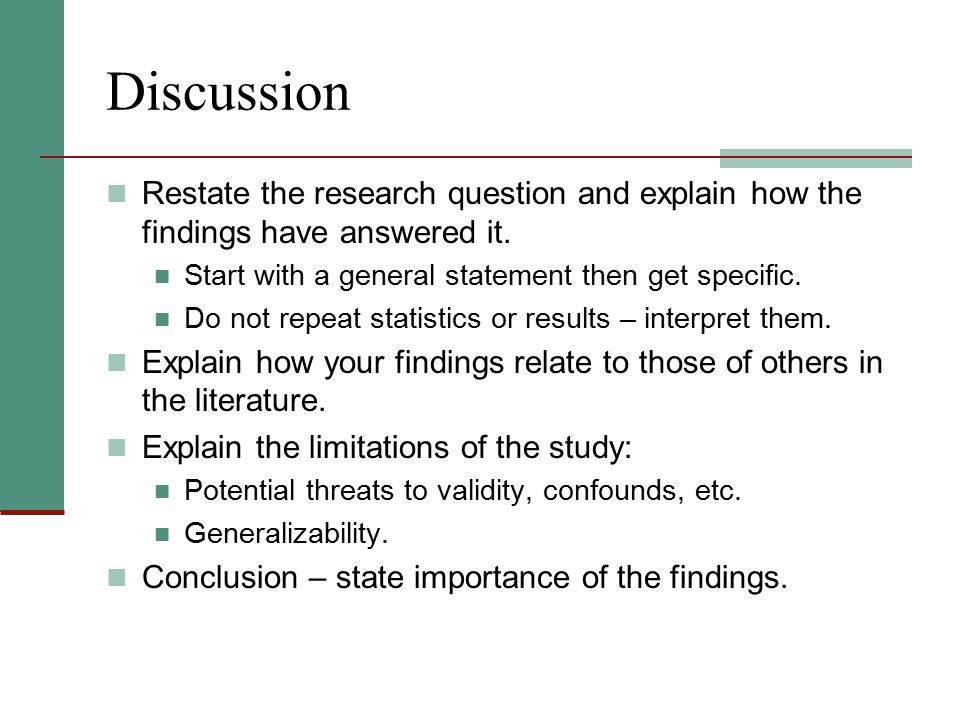 Discussion Restate the research question and explain how the findings have answered it. Start with a general statement then get specific.