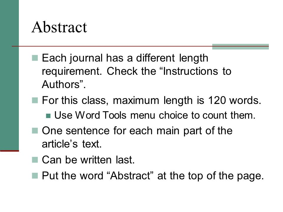 Abstract Each journal has a different length requirement. Check the Instructions to Authors . For this class, maximum length is 120 words.