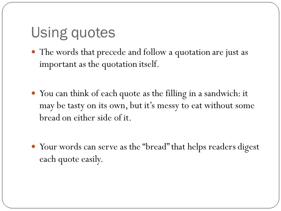 Using quotes The words that precede and follow a quotation are just as important as the quotation itself.