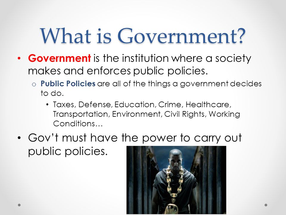 What is Government Government is the institution where a society makes and enforces public policies.