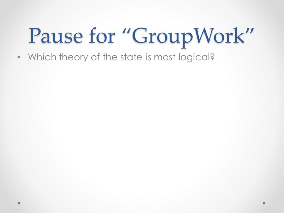Pause for GroupWork Which theory of the state is most logical
