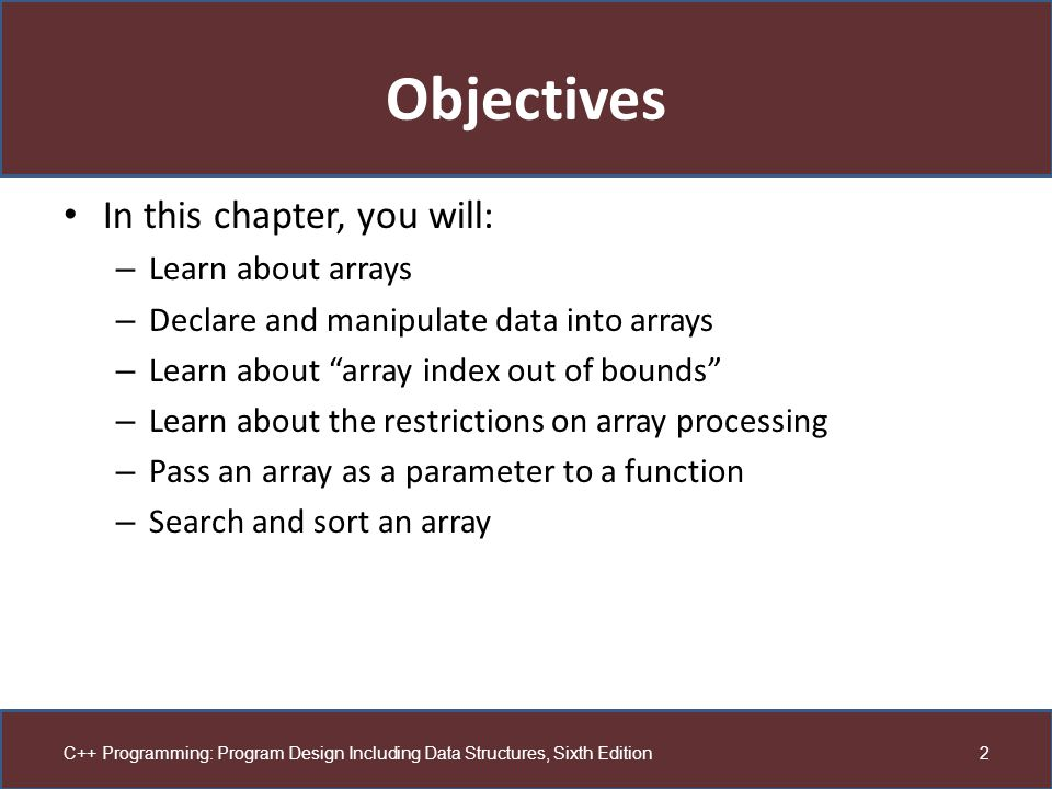 Objectives In this chapter, you will: Learn about arrays