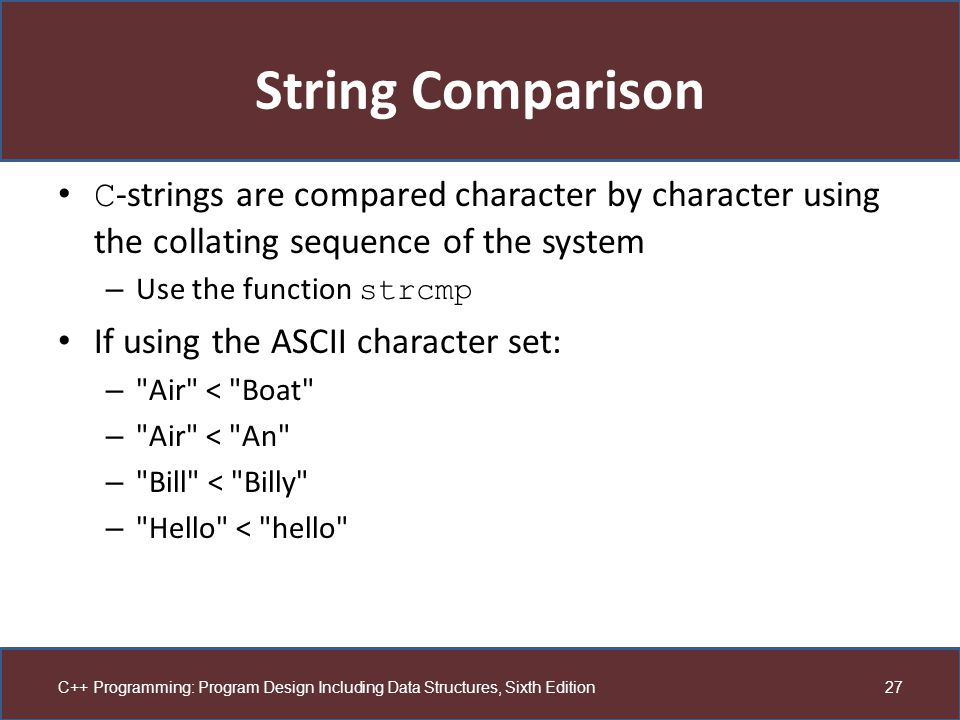 String Comparison C-strings are compared character by character using the collating sequence of the system.