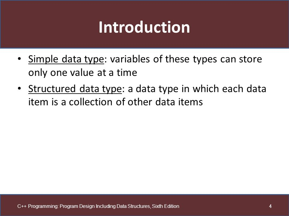 Introduction Simple data type: variables of these types can store only one value at a time.