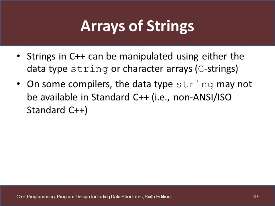 Arrays of Strings Strings in C++ can be manipulated using either the data type string or character arrays (C-strings)
