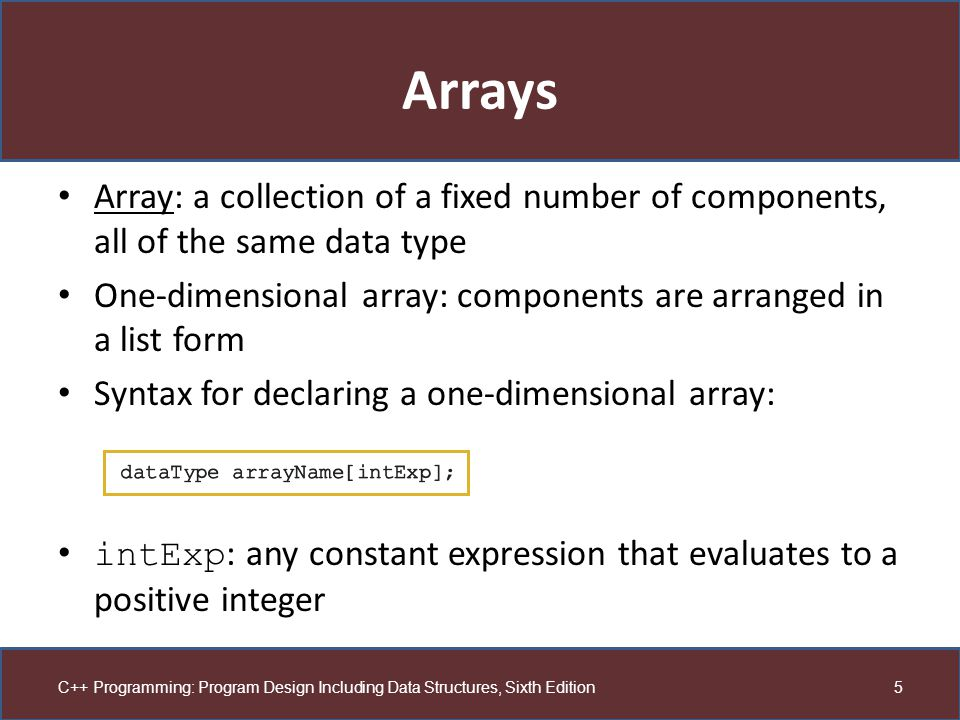 Arrays Array: a collection of a fixed number of components, all of the same data type. One-dimensional array: components are arranged in a list form.