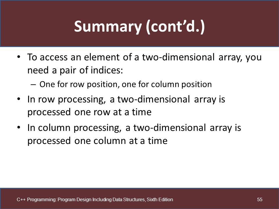 Summary (cont'd.) To access an element of a two-dimensional array, you need a pair of indices: One for row position, one for column position.