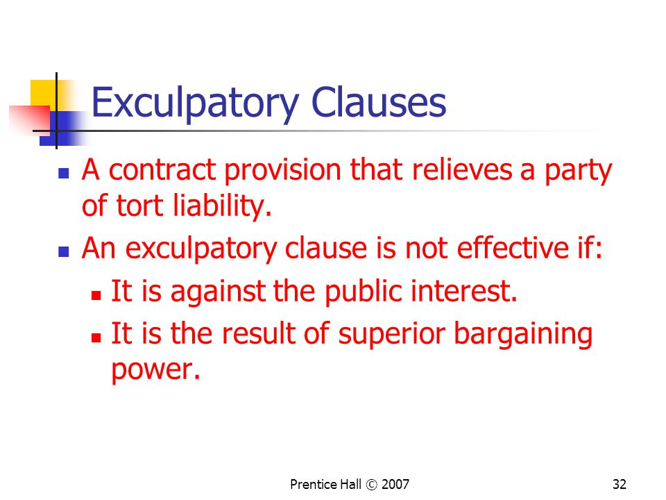 Exculpatory Clauses A contract provision that relieves a party of tort liability. An exculpatory clause is not effective if: