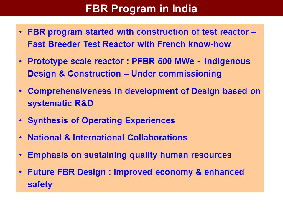 FBR Program in India FBR program started with construction of test reactor – Fast Breeder Test Reactor with French know-how.