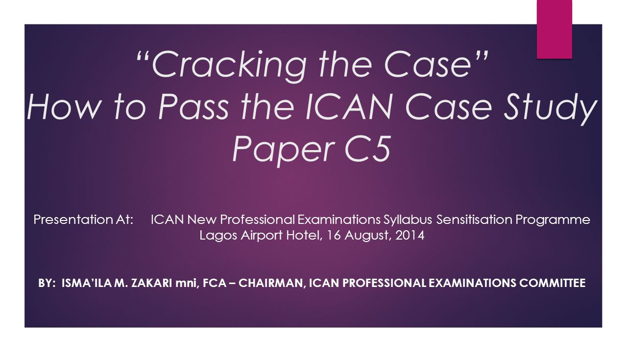 Cracking the Case How to Pass the ICAN Case Study Paper C5 Presentation At: ICAN New Professional Examinations Syllabus Sensitisation Programme Lagos Airport Hotel, 16 August, 2014