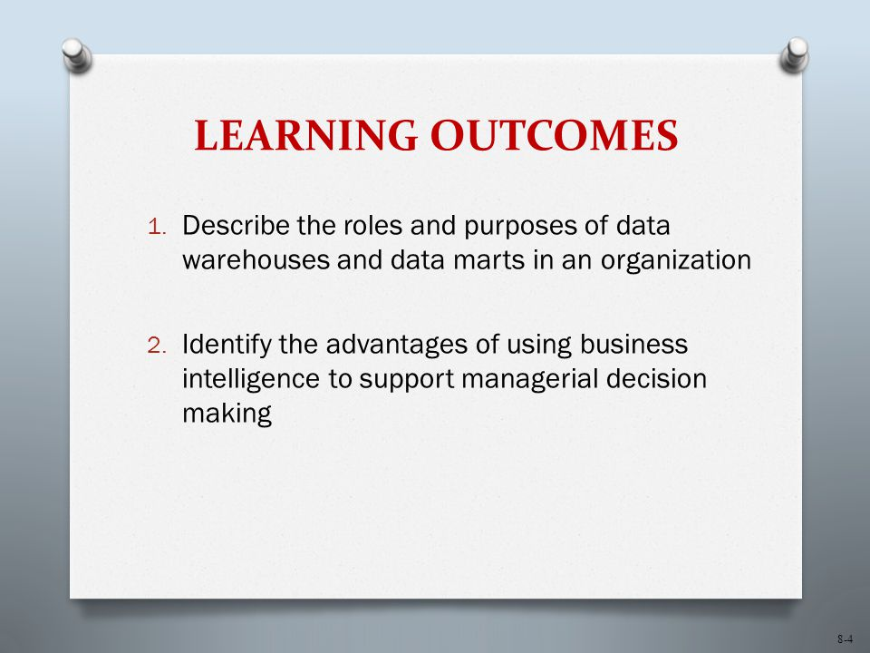 LEARNING OUTCOMES Describe the roles and purposes of data warehouses and data marts in an organization.