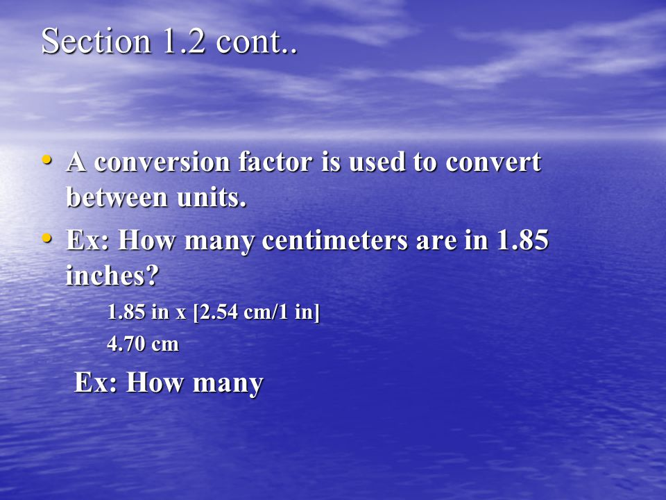 Section 1.2 cont.. A conversion factor is used to convert between units. Ex: How many centimeters are in 1.85 inches