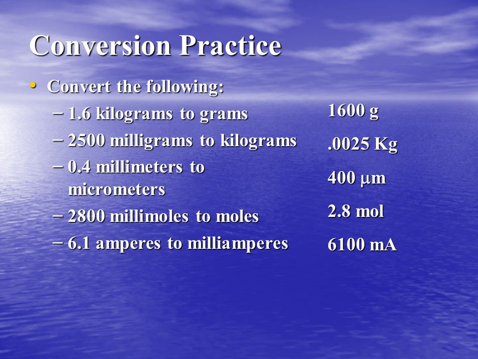 Conversion Practice Convert the following: 1.6 kilograms to grams