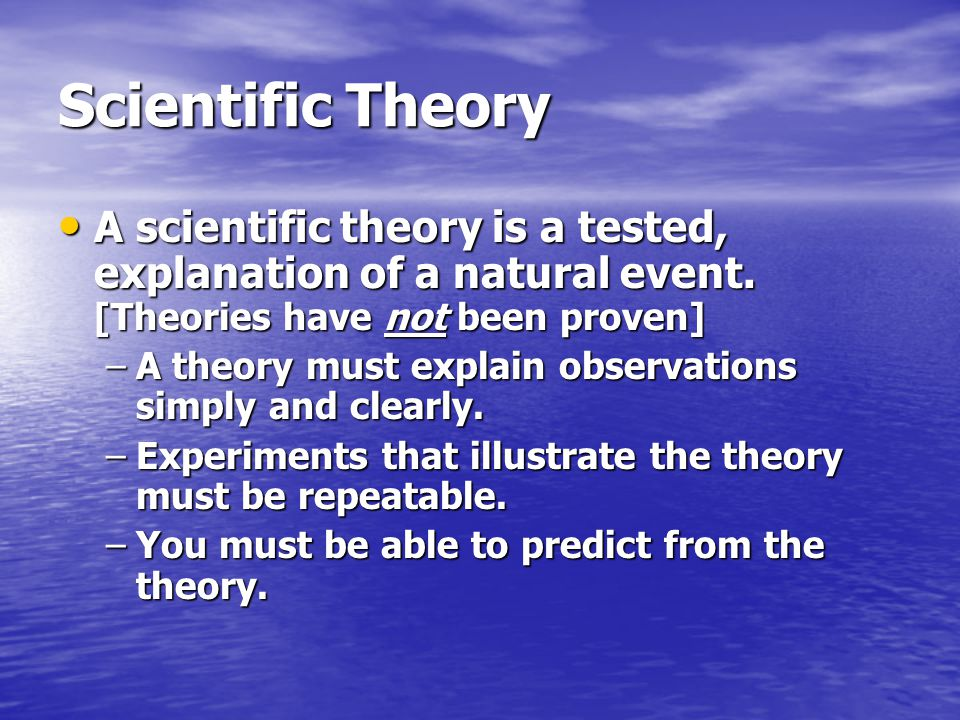 Scientific Theory A scientific theory is a tested, explanation of a natural event. [Theories have not been proven]