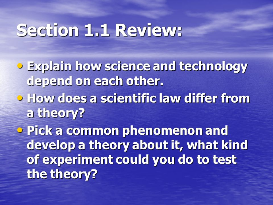 Section 1.1 Review: Explain how science and technology depend on each other. How does a scientific law differ from a theory
