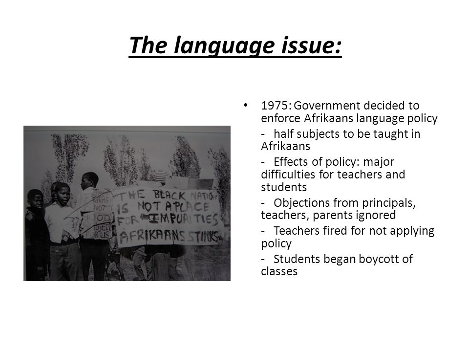 The language issue: 1975: Government decided to enforce Afrikaans language policy. - half subjects to be taught in Afrikaans.