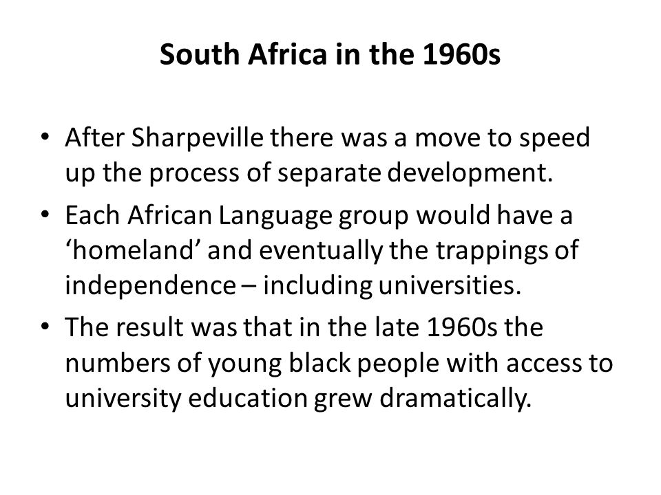 South Africa in the 1960s After Sharpeville there was a move to speed up the process of separate development.