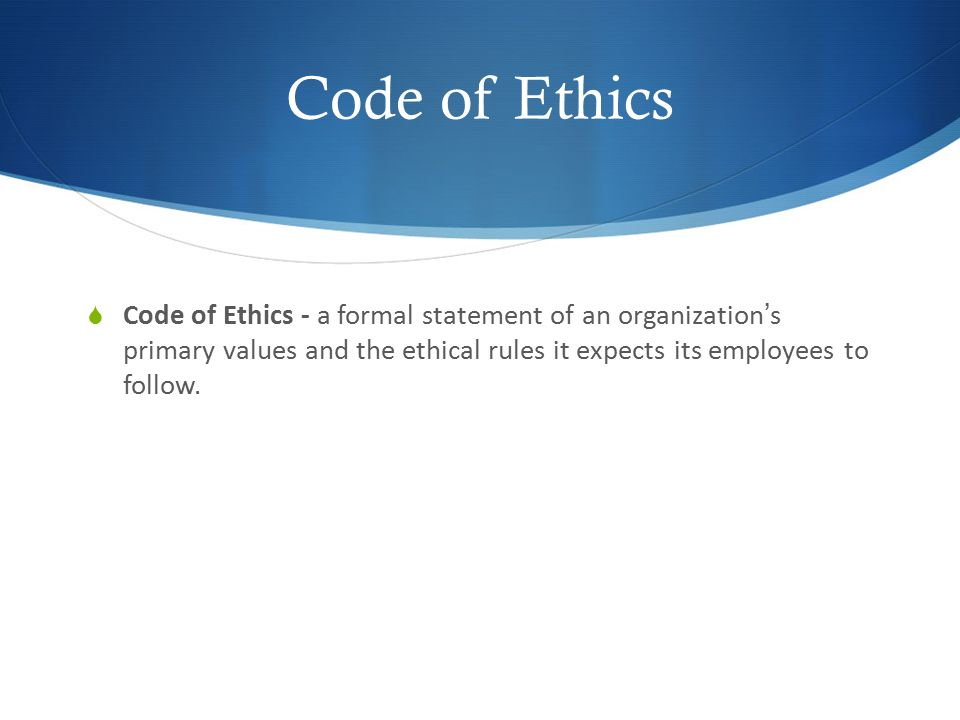 Code of Ethics Code of Ethics - a formal statement of an organization's primary values and the ethical rules it expects its employees to follow.